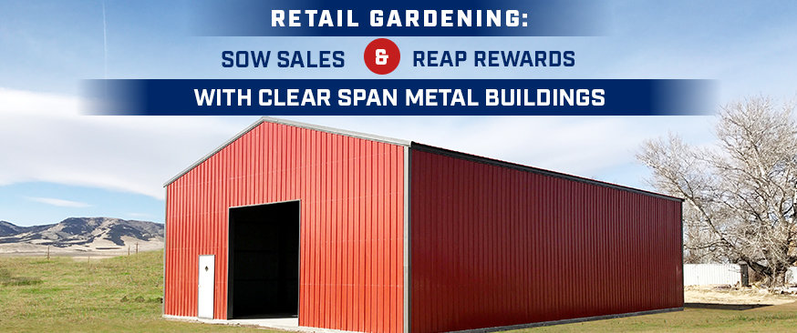 Retail Gardening: Sow Sales and Reap Rewards with Clear Span Metal Buildings