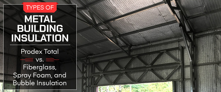 Types of Metal Building Insulation: Prodex Total vs. Fiberglass, Spray Foam, and Bubble Insulation
