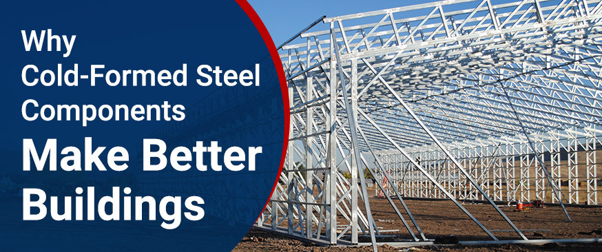 Why Cold-Formed Steel Components Make Better Buildings