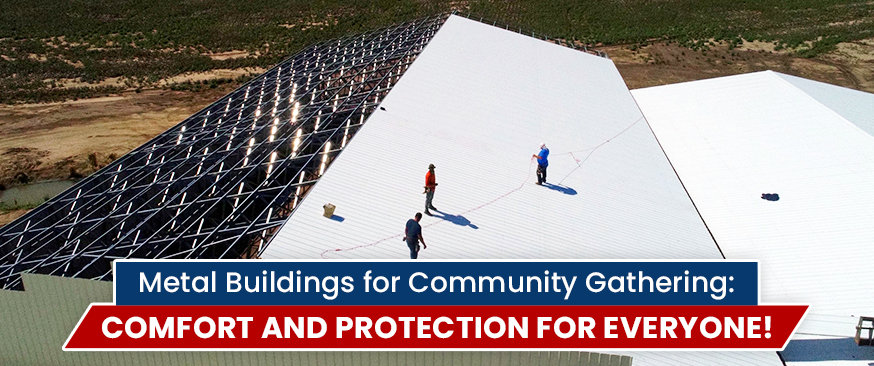 Metal Buildings for Community Gathering: Comfort and Protection for Everyone!