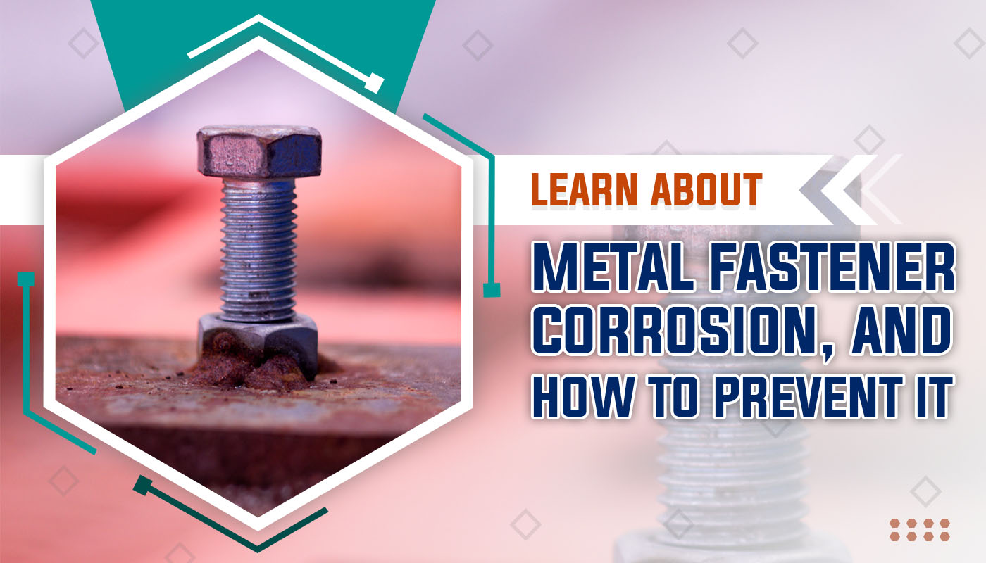 Learn About Metal Fastener Corrosion, and How to Prevent It
