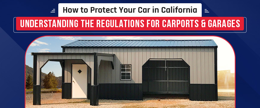 How to Protect Your Car in California – Understanding the  Regulations for Carports & Garages